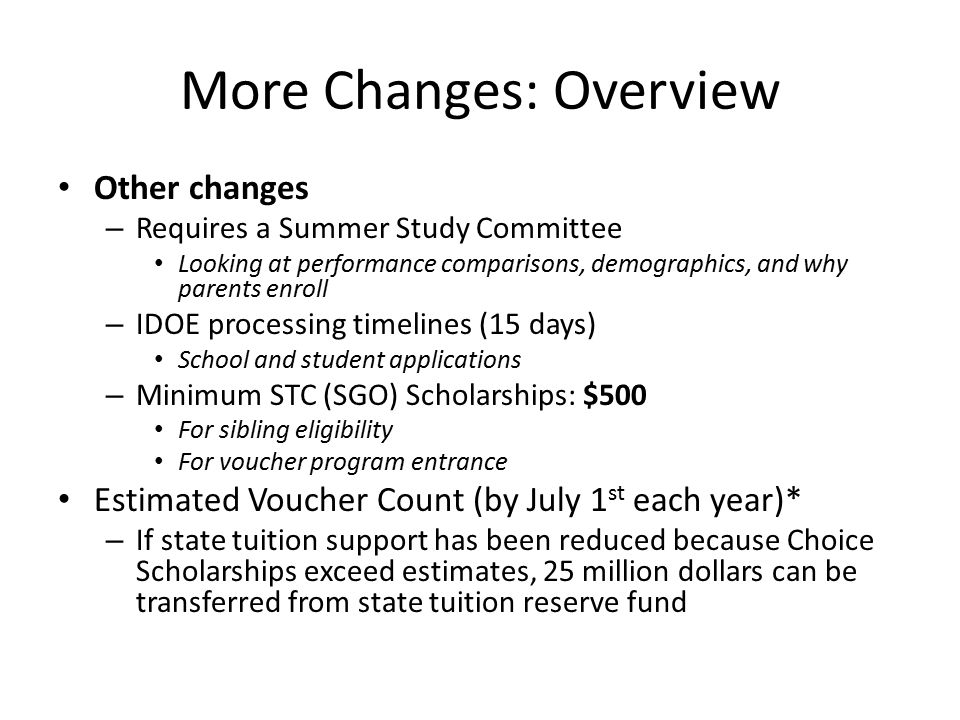 Changes: Eligibility Allows any income eligible student assigned to an F public school to access a voucher (including kindergartners and current private school students) – Removes prior year public requirement – F school must be at the level (Elementary or Secondary) that the potential voucher student would attend – Student would maintain the voucher even if the F school improves its grade Allows siblings of students who previously received a voucher or SGO scholarship (beginning next year that scholarship must be more than $500 to be eligible) – Removes prior year public requirement – For example: if a student received a voucher in 2012-2013 and has an older sibling in the school or a younger sibling entering kindergarten they would be voucher eligible.