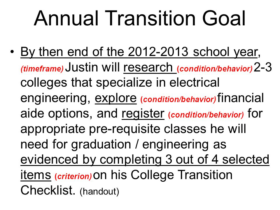 Annual Transition Goal By then end of the 2012-2013 school year, (timeframe) Justin will research (condition/behavior) 2-3 colleges that specialize in electrical engineering, explore (condition/behavior) financial aide options, and register (condition/behavior) for appropriate pre-requisite classes he will need for graduation / engineering as evidenced by completing 3 out of 4 selected items (criterion) on his College Transition Checklist.
