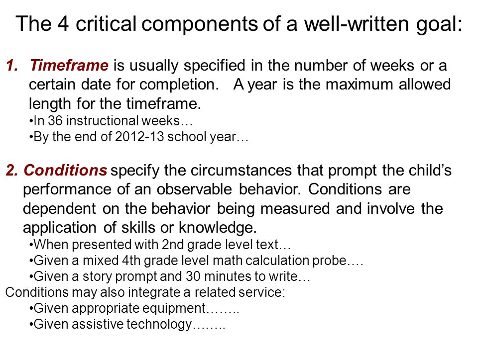 The 4 critical components of a well-written goal: 1.Timeframe is usually specified in the number of weeks or a certain date for completion.