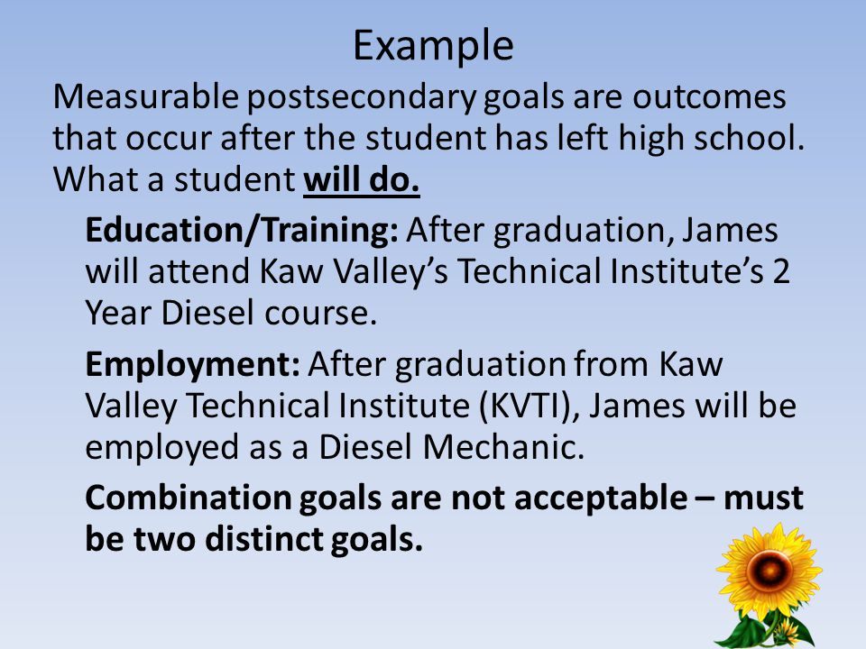Example Measurable postsecondary goals are outcomes that occur after the student has left high school.