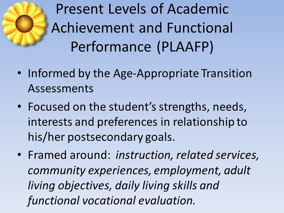 Present Levels of Academic Achievement and Functional Performance (PLAAFP) Informed by the Age-Appropriate Transition Assessments Focused on the student's strengths, needs, interests and preferences in relationship to his/her postsecondary goals.