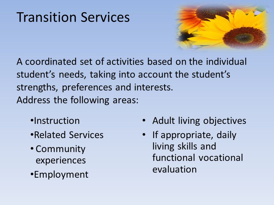 Transition Services A coordinated set of activities based on the individual student's needs, taking into account the student's strengths, preferences and interests.