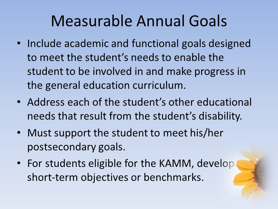 Measurable Annual Goals Include academic and functional goals designed to meet the student's needs to enable the student to be involved in and make progress in the general education curriculum.