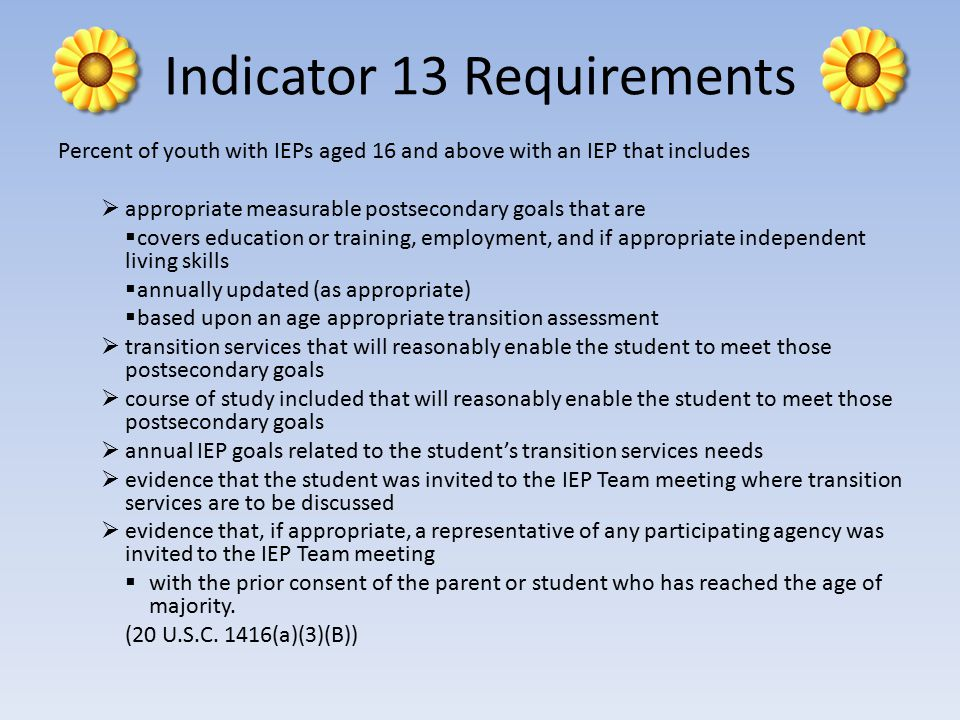 Indicator 13 Requirements Percent of youth with IEPs aged 16 and above with an IEP that includes  appropriate measurable postsecondary goals that are  covers education or training, employment, and if appropriate independent living skills  annually updated (as appropriate)  based upon an age appropriate transition assessment  transition services that will reasonably enable the student to meet those postsecondary goals  course of study included that will reasonably enable the student to meet those postsecondary goals  annual IEP goals related to the student's transition services needs  evidence that the student was invited to the IEP Team meeting where transition services are to be discussed  evidence that, if appropriate, a representative of any participating agency was invited to the IEP Team meeting  with the prior consent of the parent or student who has reached the age of majority.