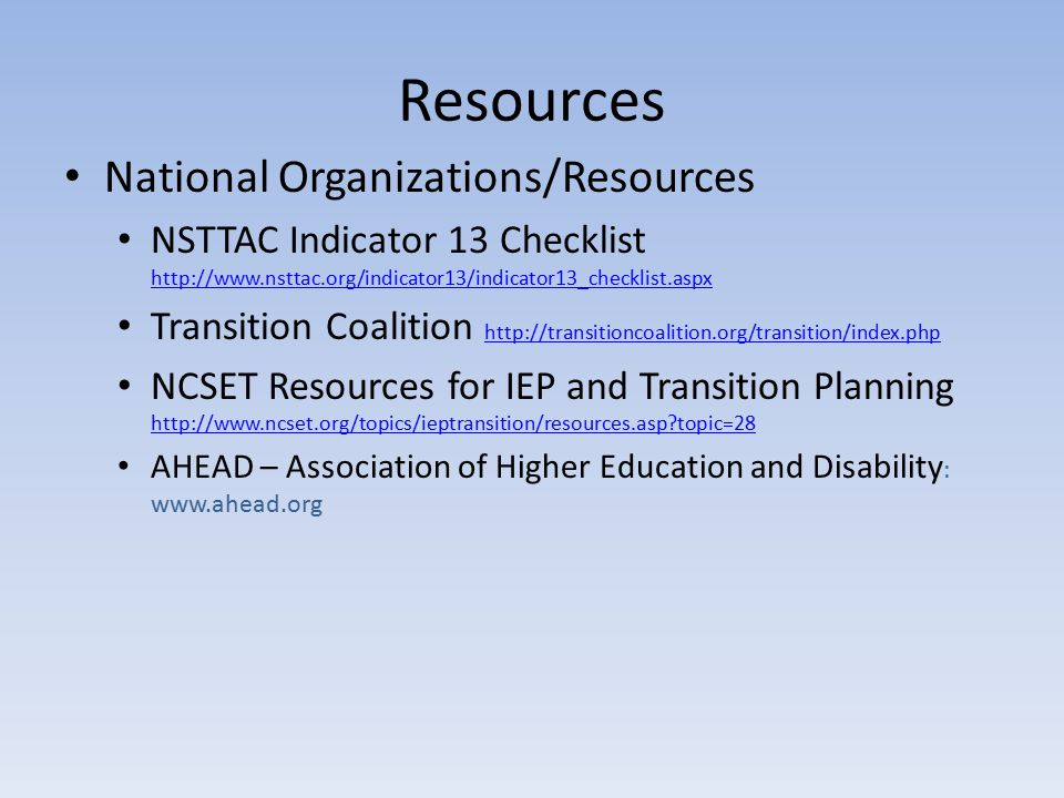 Resources National Organizations/Resources NSTTAC Indicator 13 Checklist http://www.nsttac.org/indicator13/indicator13_checklist.aspx http://www.nsttac.org/indicator13/indicator13_checklist.aspx Transition Coalition http://transitioncoalition.org/transition/index.php http://transitioncoalition.org/transition/index.php NCSET Resources for IEP and Transition Planning http://www.ncset.org/topics/ieptransition/resources.asp topic=28 http://www.ncset.org/topics/ieptransition/resources.asp topic=28 AHEAD – Association of Higher Education and Disability : www.ahead.org