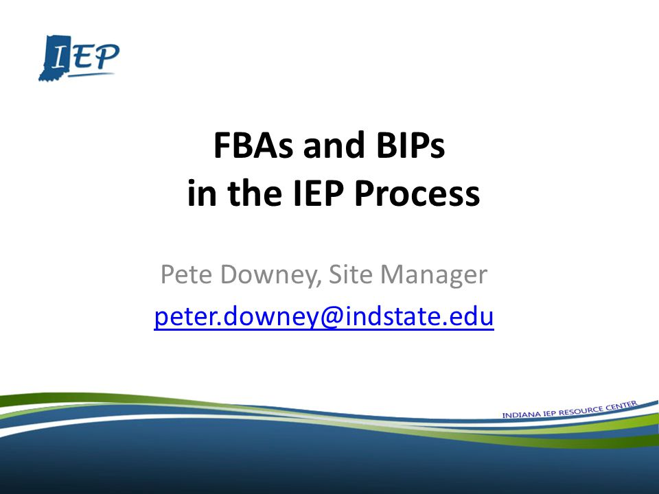 FBAs and BIPs in the IEP Process Pete Downey, Site Manager peter.downey@indstate.edu