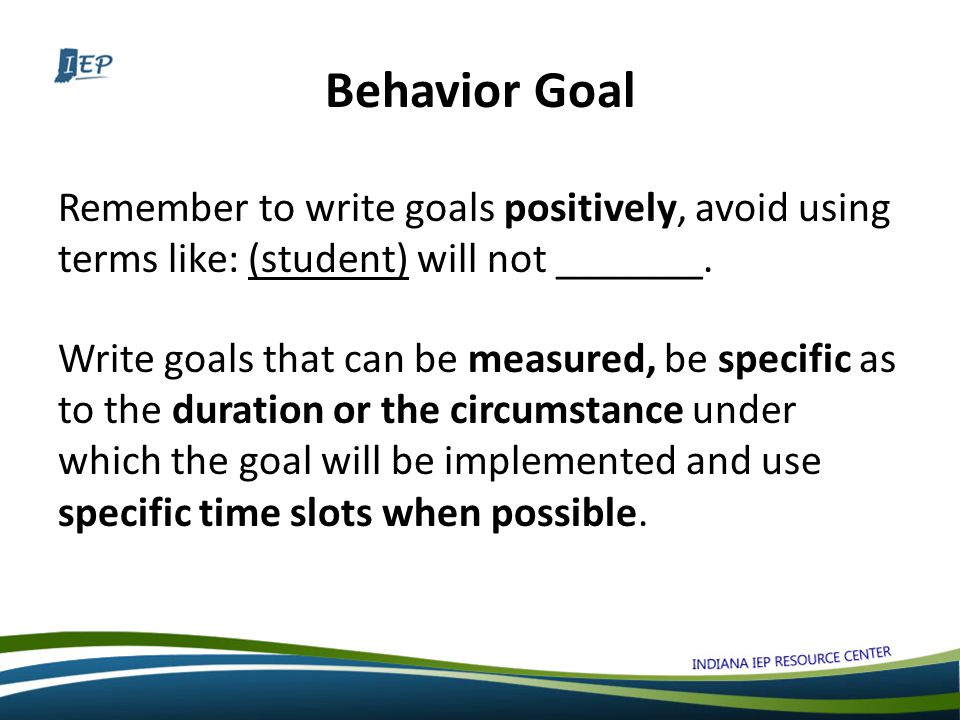Behavior Goal Remember to write goals positively, avoid using terms like: (student) will not _______.