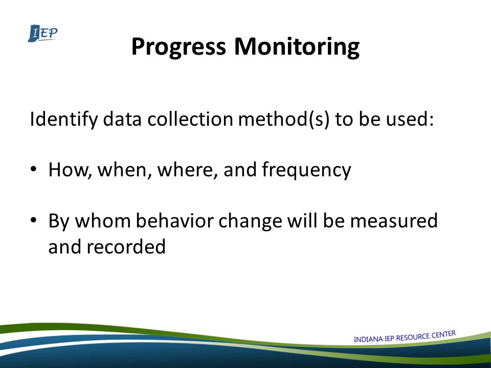 Progress Monitoring Identify data collection method(s) to be used: How, when, where, and frequency By whom behavior change will be measured and recorded