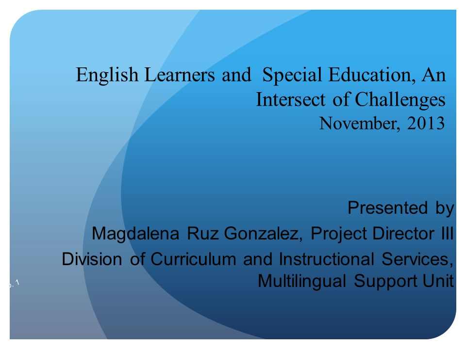 English Learners and Special Education, An Intersect of Challenges November, 2013 Presented by Magdalena Ruz Gonzalez, Project Director III Division o
