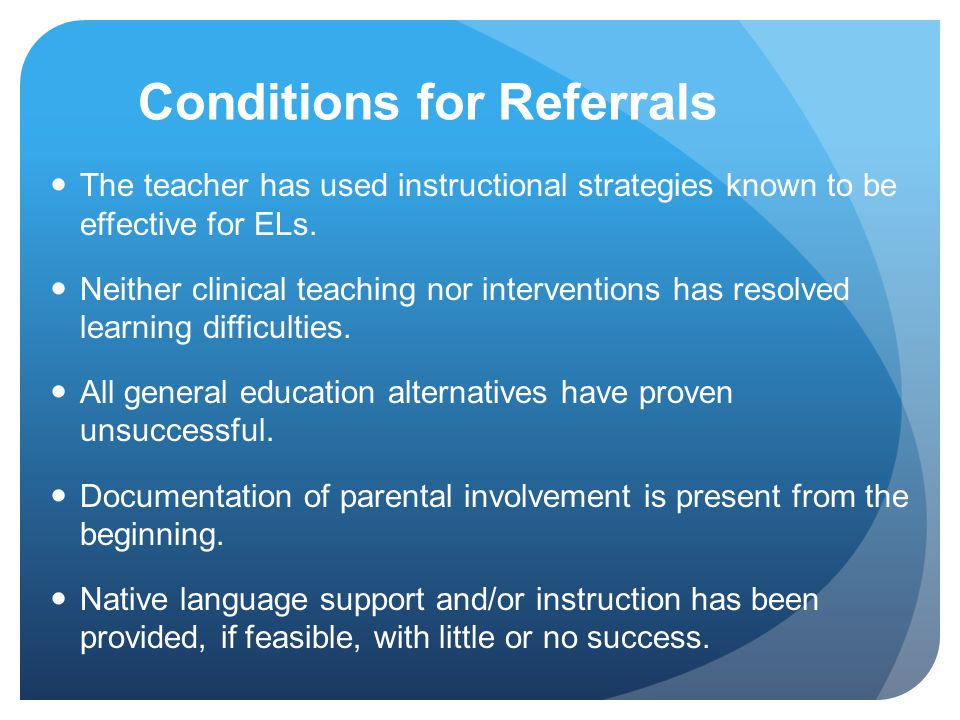 Conditions for Referrals The teacher has used instructional strategies known to be effective for ELs. Neither clinical teaching nor interventions has