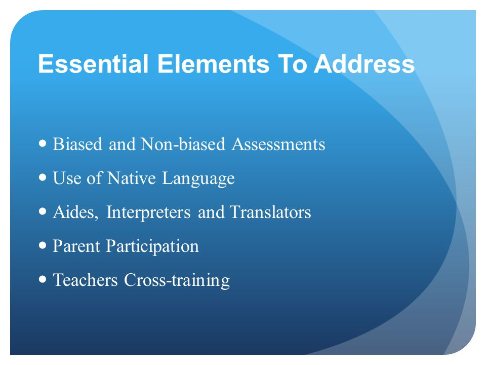 Essential Elements To Address Biased and Non-biased Assessments Use of Native Language Aides, Interpreters and Translators Parent Participation Teache