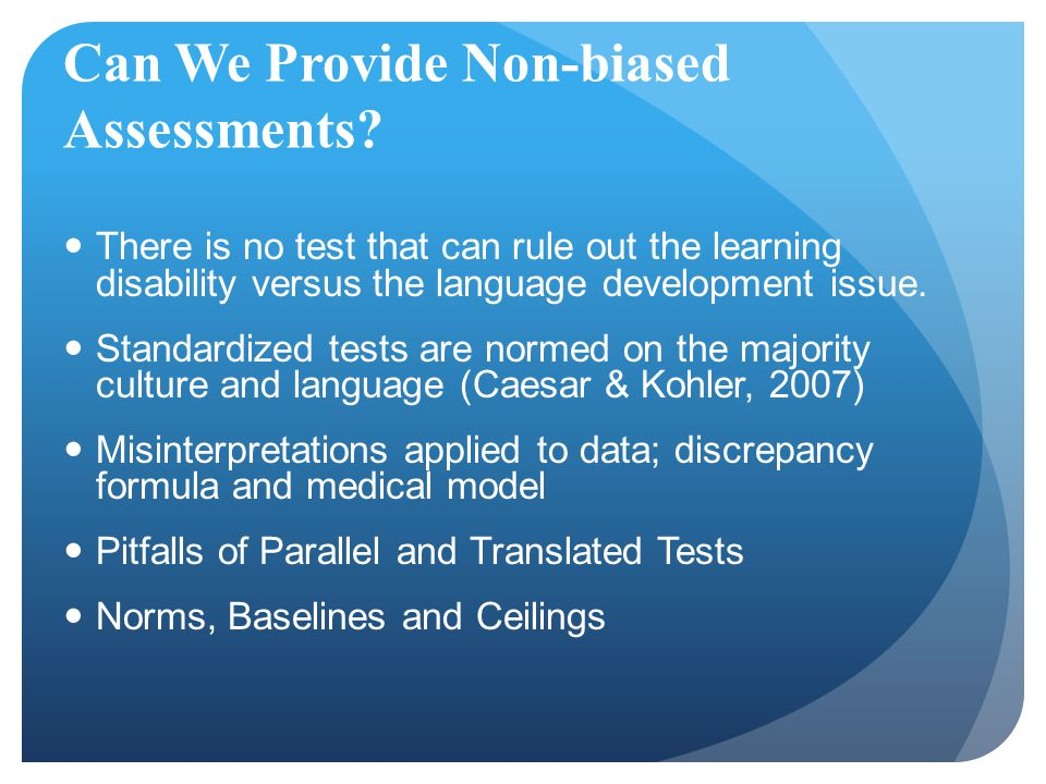 Can We Provide Non-biased Assessments? There is no test that can rule out the learning disability versus the language development issue. Standardized