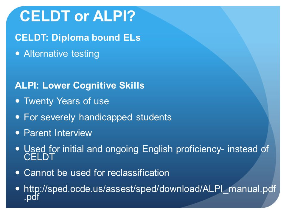 CELDT or ALPI? CELDT: Diploma bound ELs Alternative testing ALPI: Lower Cognitive Skills Twenty Years of use For severely handicapped students Parent