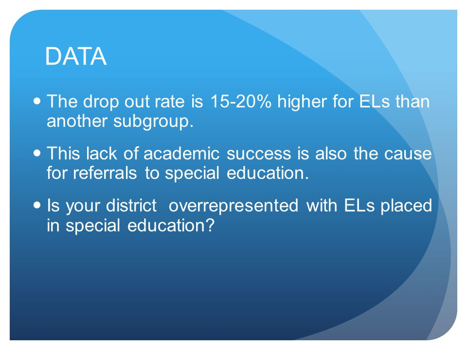 DATA The drop out rate is 15-20% higher for ELs than another subgroup. This lack of academic success is also the cause for referrals to special educat