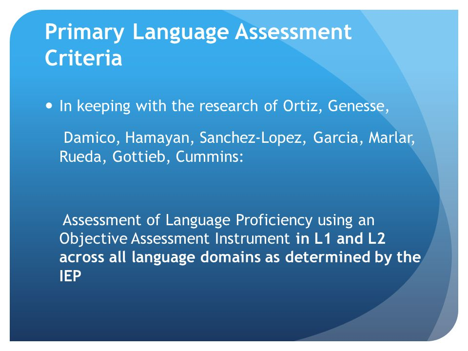 Primary Language Assessment Criteria In keeping with the research of Ortiz, Genesse, Damico, Hamayan, Sanchez-Lopez, Garcia, Marlar, Rueda, Gottieb, C