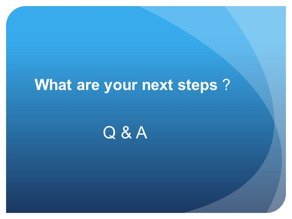 What are your next steps ? Q & A