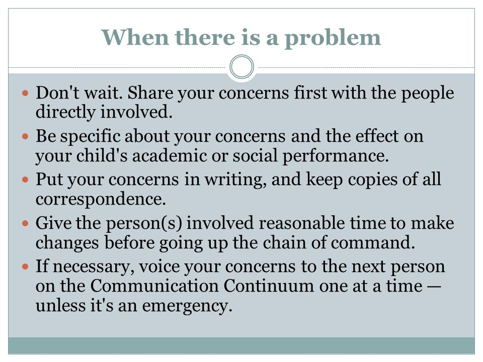 When there is a problem Don't wait. Share your concerns first with the people directly involved. Be specific about your concerns and the effect on you