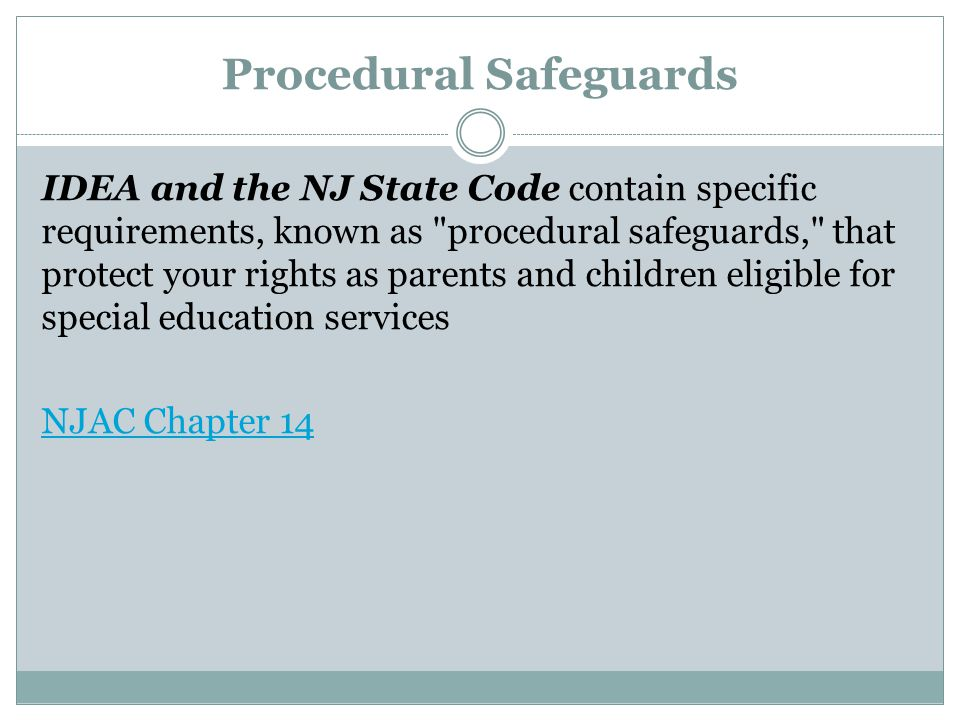 Procedural Safeguards IDEA and the NJ State Code contain specific requirements, known as procedural safeguards, that protect your rights as parents and children eligible for special education services NJAC Chapter 14