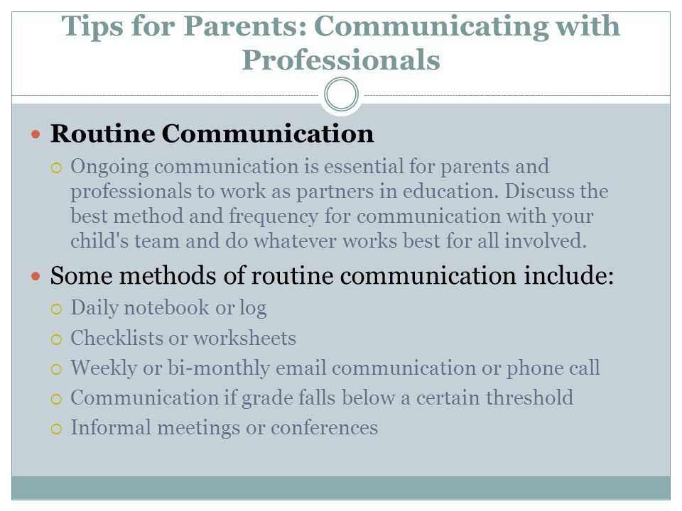 Tips for Parents: Communicating with Professionals Routine Communication  Ongoing communication is essential for parents and professionals to work as partners in education.