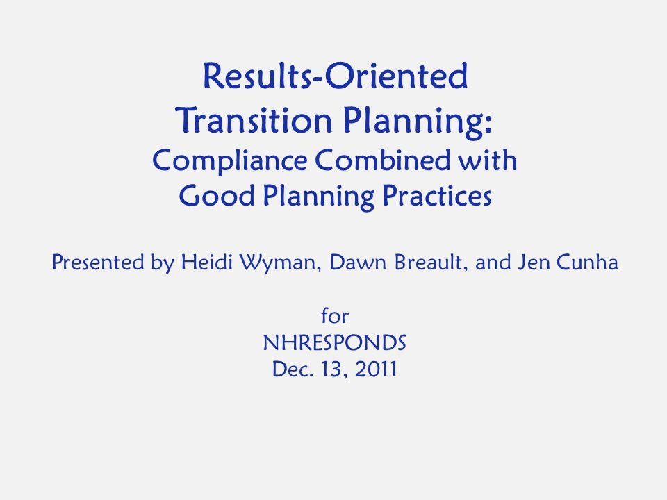 Results-Oriented Transition Planning: Compliance Combined with Good Planning Practices Presented by Heidi Wyman, Dawn Breault, and Jen Cunha for NHRESPONDS Dec.