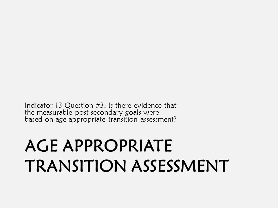 AGE APPROPRIATE TRANSITION ASSESSMENT Indicator 13 Question #3: Is there evidence that the measurable post secondary goals were based on age appropriate transition assessment?