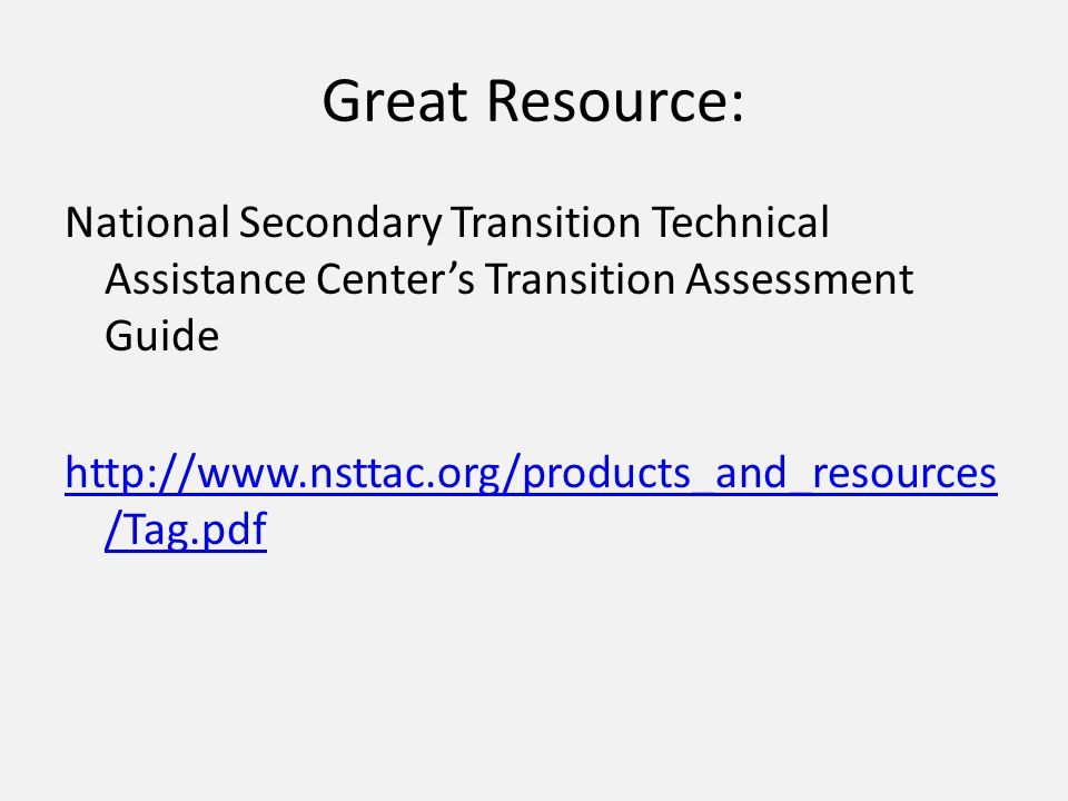 Great Resource: National Secondary Transition Technical Assistance Center's Transition Assessment Guide http://www.nsttac.org/products_and_resources /Tag.pdf