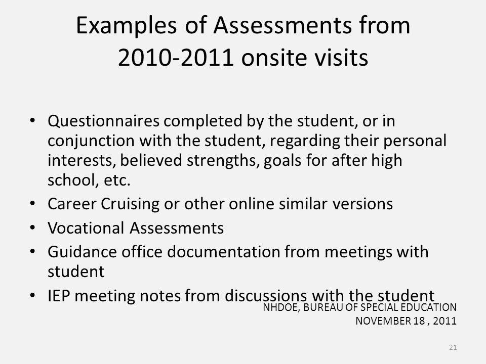 Examples of Assessments from 2010-2011 onsite visits Questionnaires completed by the student, or in conjunction with the student, regarding their personal interests, believed strengths, goals for after high school, etc.