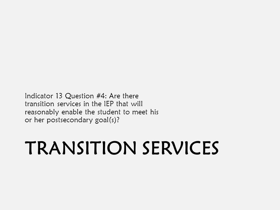 TRANSITION SERVICES Indicator 13 Question #4: Are there transition services in the IEP that will reasonably enable the student to meet his or her postsecondary goal(s)?