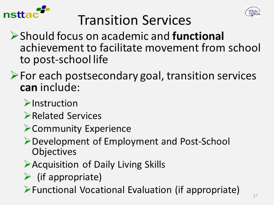  Should focus on academic and functional achievement to facilitate movement from school to post-school life  For each postsecondary goal, transition services can include:  Instruction  Related Services  Community Experience  Development of Employment and Post-School Objectives  Acquisition of Daily Living Skills  (if appropriate)  Functional Vocational Evaluation (if appropriate) 27 Transition Services