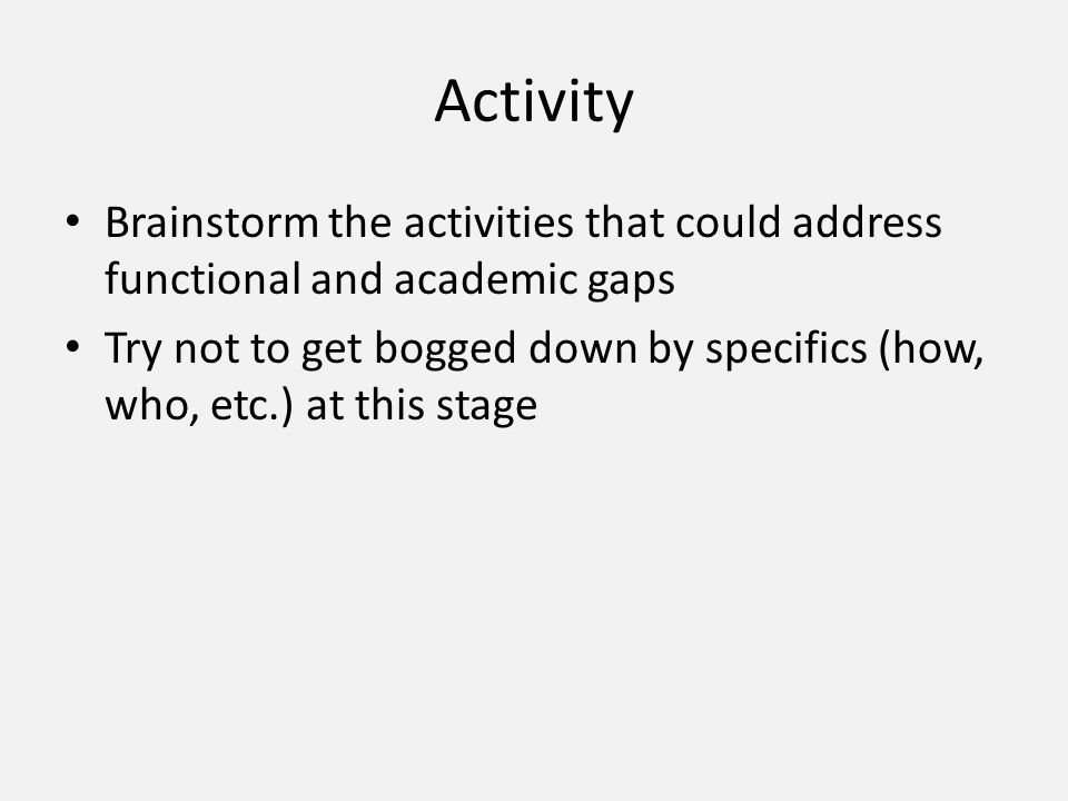 Activity Brainstorm the activities that could address functional and academic gaps Try not to get bogged down by specifics (how, who, etc.) at this stage