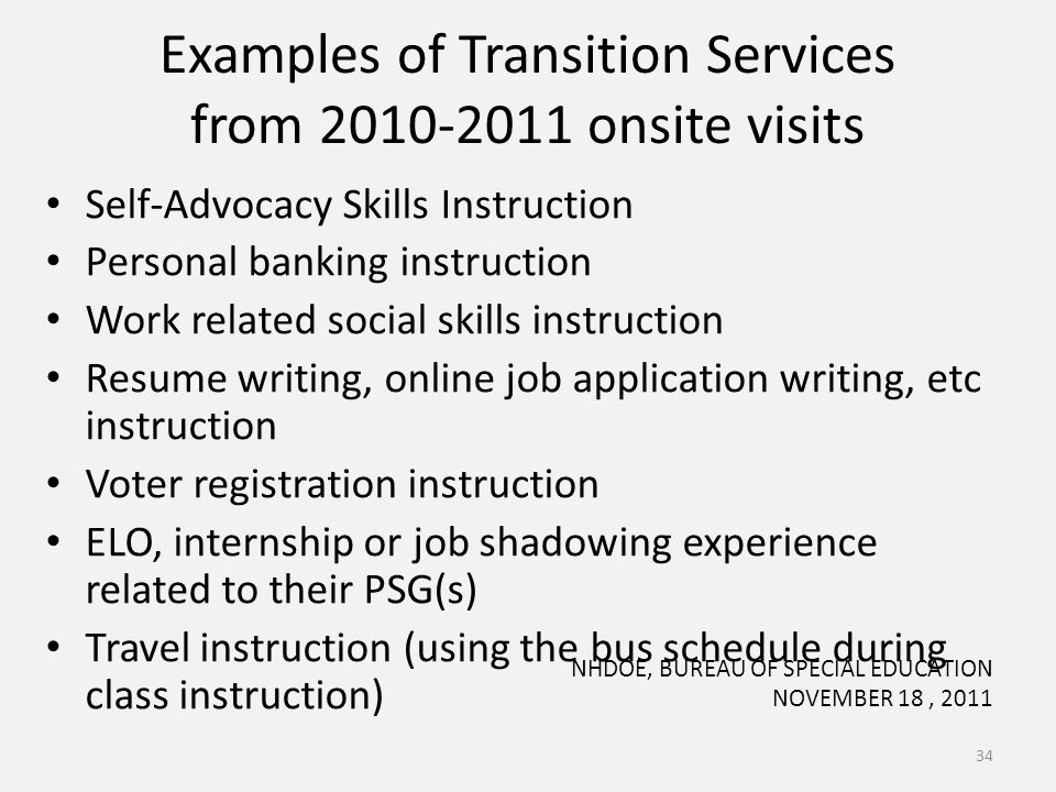 Examples of Transition Services from 2010-2011 onsite visits Self-Advocacy Skills Instruction Personal banking instruction Work related social skills instruction Resume writing, online job application writing, etc instruction Voter registration instruction ELO, internship or job shadowing experience related to their PSG(s) Travel instruction (using the bus schedule during class instruction) 34 NHDOE, BUREAU OF SPECIAL EDUCATION NOVEMBER 18, 2011