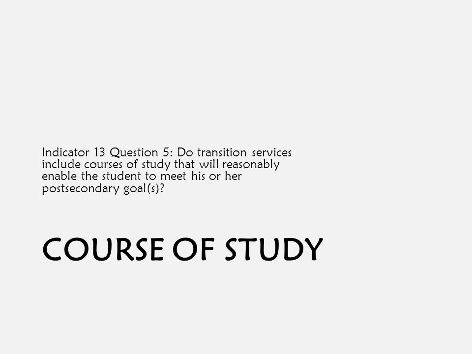 COURSE OF STUDY Indicator 13 Question 5: Do transition services include courses of study that will reasonably enable the student to meet his or her postsecondary goal(s)?