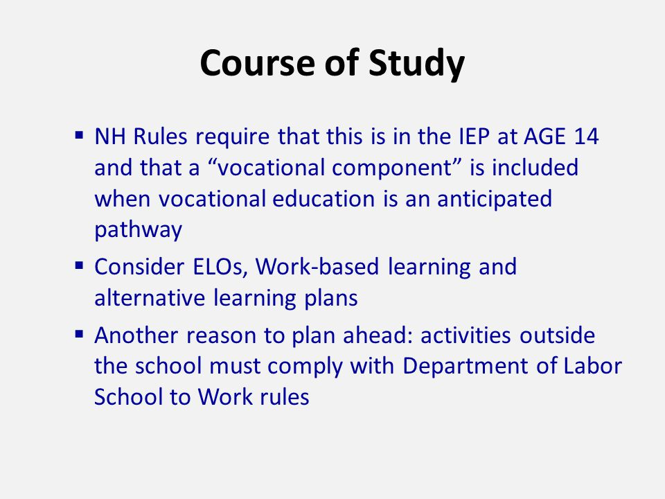 Course of Study  NH Rules require that this is in the IEP at AGE 14 and that a vocational component is included when vocational education is an anticipated pathway  Consider ELOs, Work-based learning and alternative learning plans  Another reason to plan ahead: activities outside the school must comply with Department of Labor School to Work rules