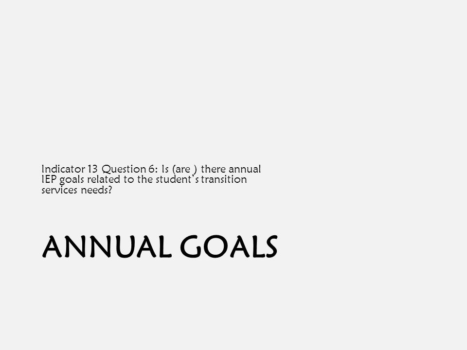 ANNUAL GOALS Indicator 13 Question 6: Is (are ) there annual IEP goals related to the student's transition services needs?