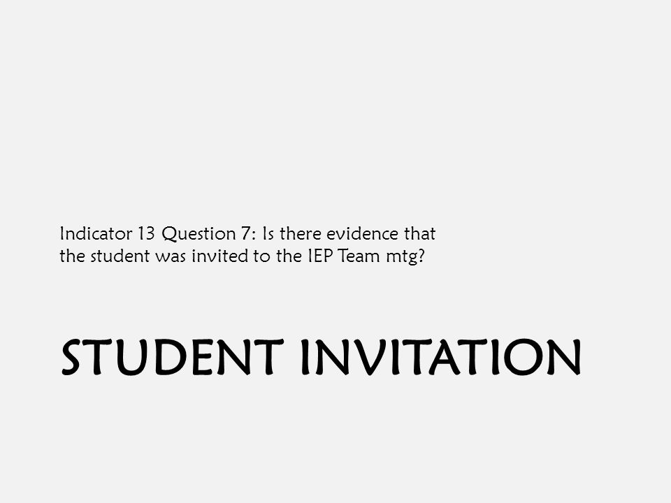 STUDENT INVITATION Indicator 13 Question 7: Is there evidence that the student was invited to the IEP Team mtg?