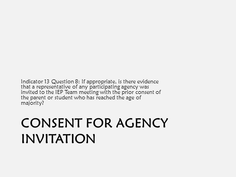 CONSENT FOR AGENCY INVITATION Indicator 13 Question 8: If appropriate, is there evidence that a representative of any participating agency was invited to the IEP Team meeting with the prior consent of the parent or student who has reached the age of majority?
