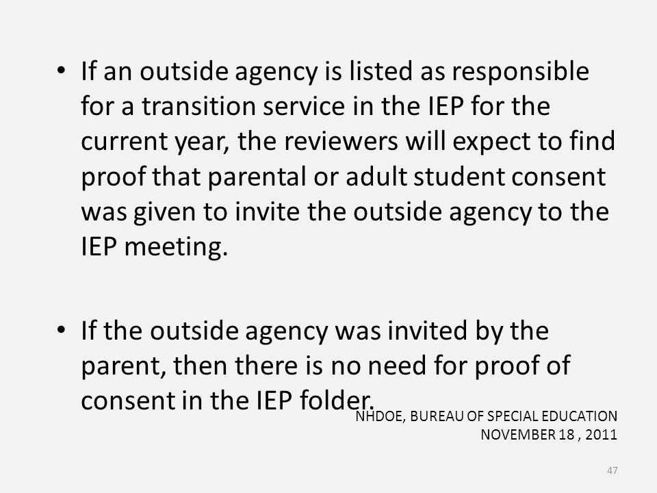If an outside agency is listed as responsible for a transition service in the IEP for the current year, the reviewers will expect to find proof that parental or adult student consent was given to invite the outside agency to the IEP meeting.
