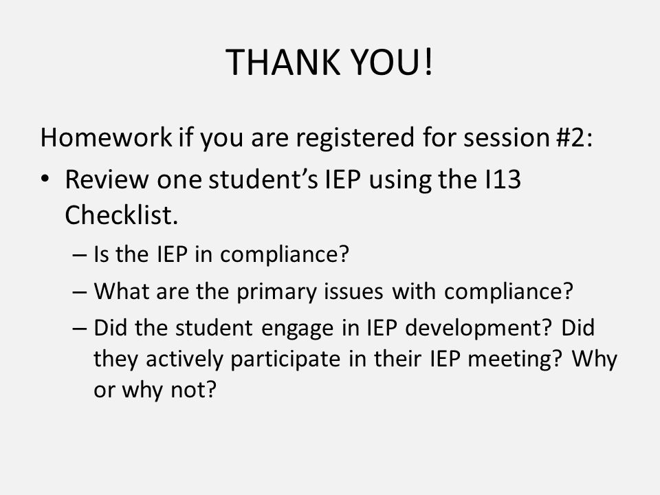 THANK YOU! Homework if you are registered for session #2: Review one student's IEP using the I13 Checklist. – Is the IEP in compliance? – What are the