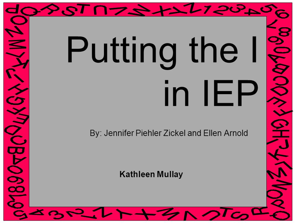 Putting the I in IEP By: Jennifer Piehler Zickel and Ellen Arnold Kathleen Mullay