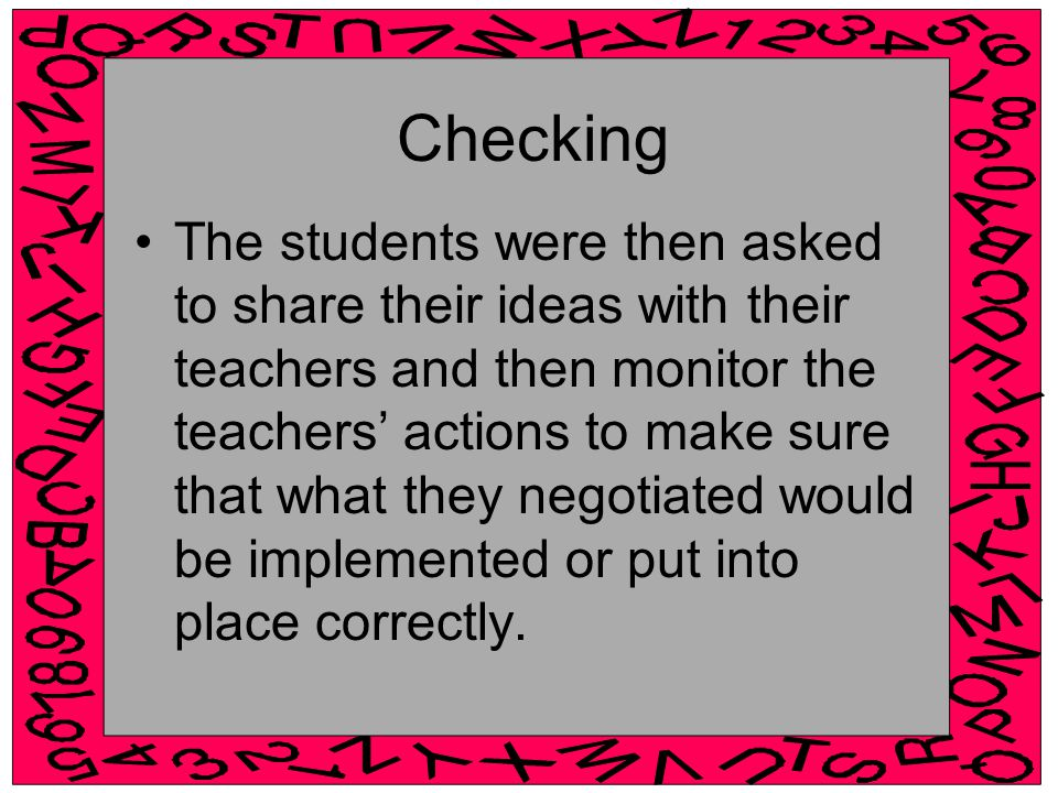 Checking The students were then asked to share their ideas with their teachers and then monitor the teachers' actions to make sure that what they negotiated would be implemented or put into place correctly.