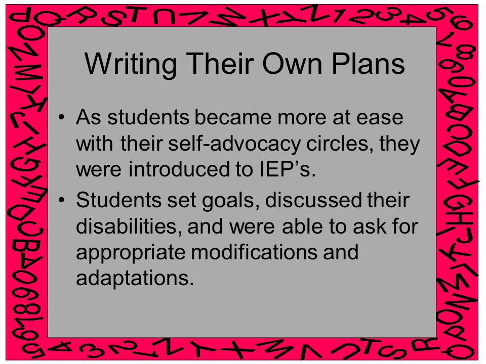Writing Their Own Plans As students became more at ease with their self-advocacy circles, they were introduced to IEP's.