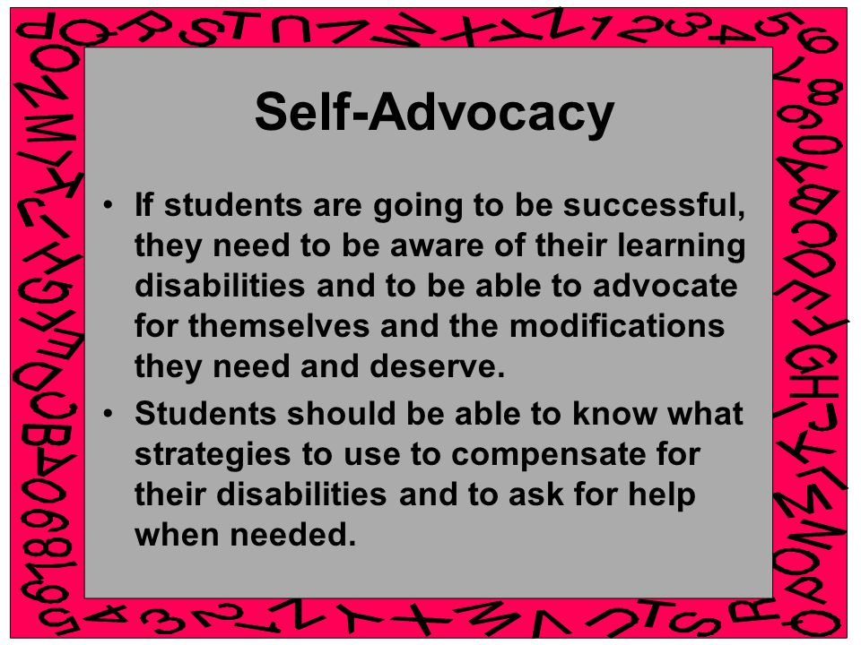 Self-Advocacy If students are going to be successful, they need to be aware of their learning disabilities and to be able to advocate for themselves and the modifications they need and deserve.