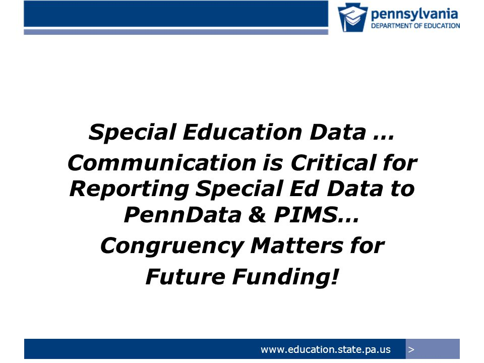 >www.education.state.pa.us Other Critical Considerations –Data System Compliance –The data reported in December should be reflective of the IEP of the Student on 12/1 of the current school year.