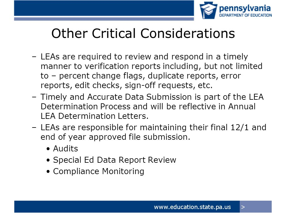 >www.education.state.pa.us Other Critical Considerations –LEAs are required to review and respond in a timely manner to verification reports including, but not limited to – percent change flags, duplicate reports, error reports, edit checks, sign-off requests, etc.