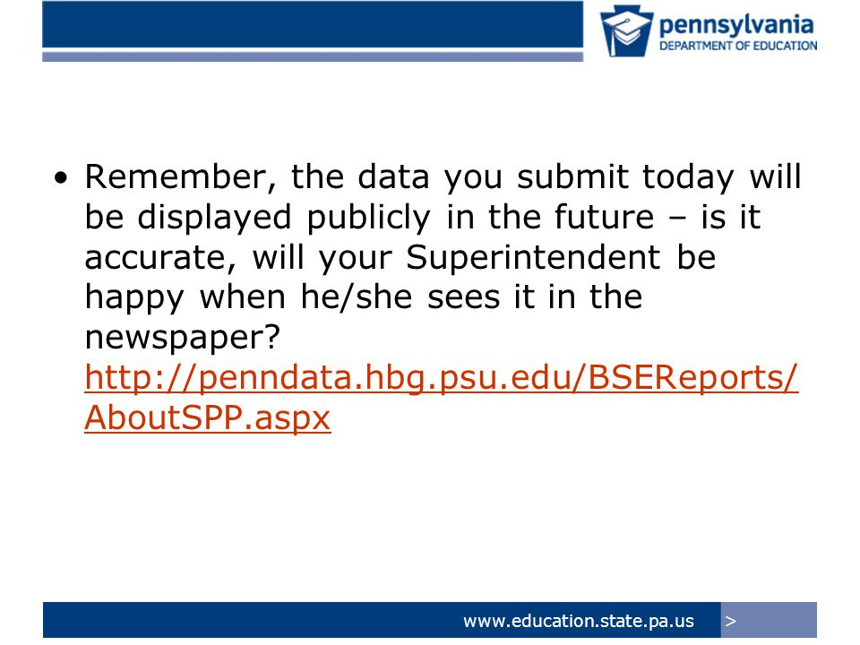 >www.education.state.pa.us Remember, the data you submit today will be displayed publicly in the future – is it accurate, will your Superintendent be happy when he/she sees it in the newspaper.