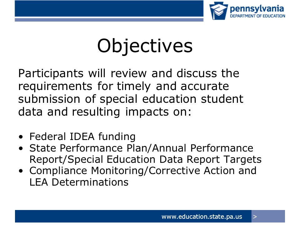 >www.education.state.pa.us Objectives Participants will review and discuss the requirements for timely and accurate submission of special education student data and resulting impacts on: Federal IDEA funding State Performance Plan/Annual Performance Report/Special Education Data Report Targets Compliance Monitoring/Corrective Action and LEA Determinations