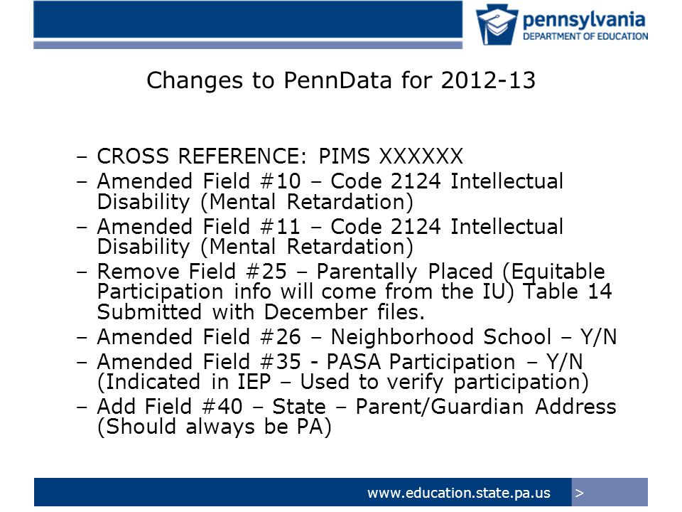>www.education.state.pa.us PIMS Changes 2012-13 Special Education Snapshot Changes: Added Field #23 – Planned Participation in PASA – Y/N Removed Field #27 – Equitable Participation Services Plan for Non-Public Schools Amended Field #34 - Exit Date – Changed from Optional to Conditionally Required Amended Field #41 – Neighborhood School – Y/N Amended Field #44 – Educational Environment – Changed from Conditionally Required to Required