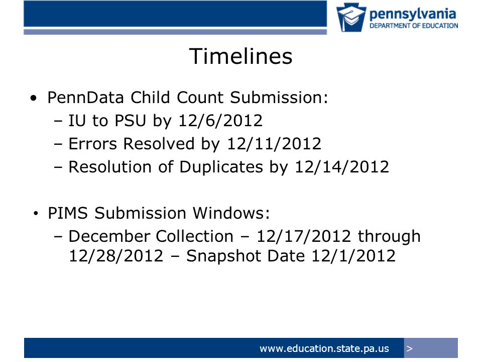 >www.education.state.pa.us Timelines PennData Child Count Submission: –IU to PSU by 12/6/2012 –Errors Resolved by 12/11/2012 –Resolution of Duplicates by 12/14/2012 PIMS Submission Windows: –December Collection – 12/17/2012 through 12/28/2012 – Snapshot Date 12/1/2012