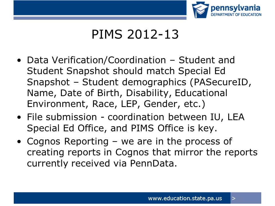 >www.education.state.pa.us PIMS 2012-13 Data Verification/Coordination – Student and Student Snapshot should match Special Ed Snapshot – Student demographics (PASecureID, Name, Date of Birth, Disability, Educational Environment, Race, LEP, Gender, etc.) File submission - coordination between IU, LEA Special Ed Office, and PIMS Office is key.