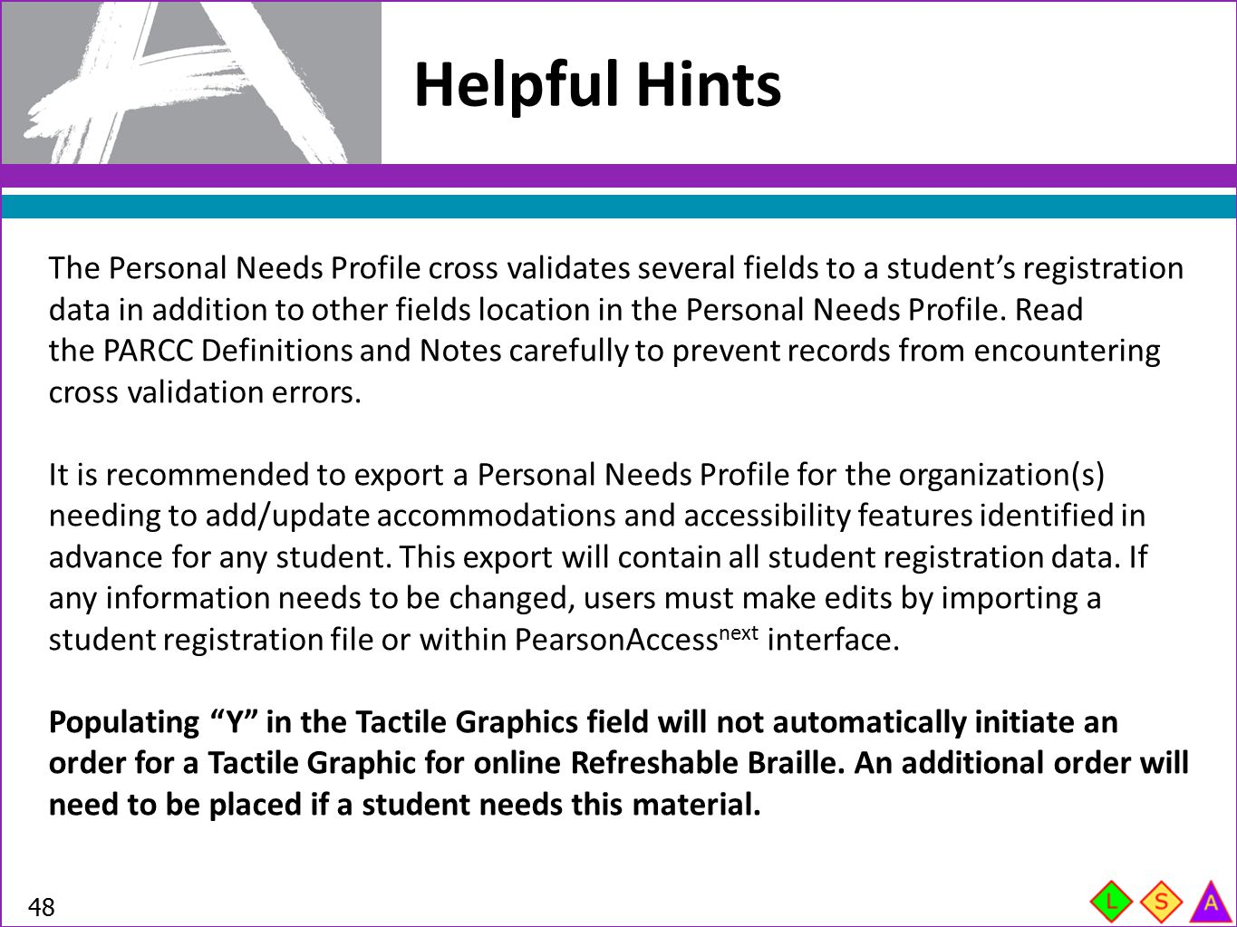 Helpful Hints 48 The Personal Needs Profile cross validates several fields to a student's registration data in addition to other fields location in th